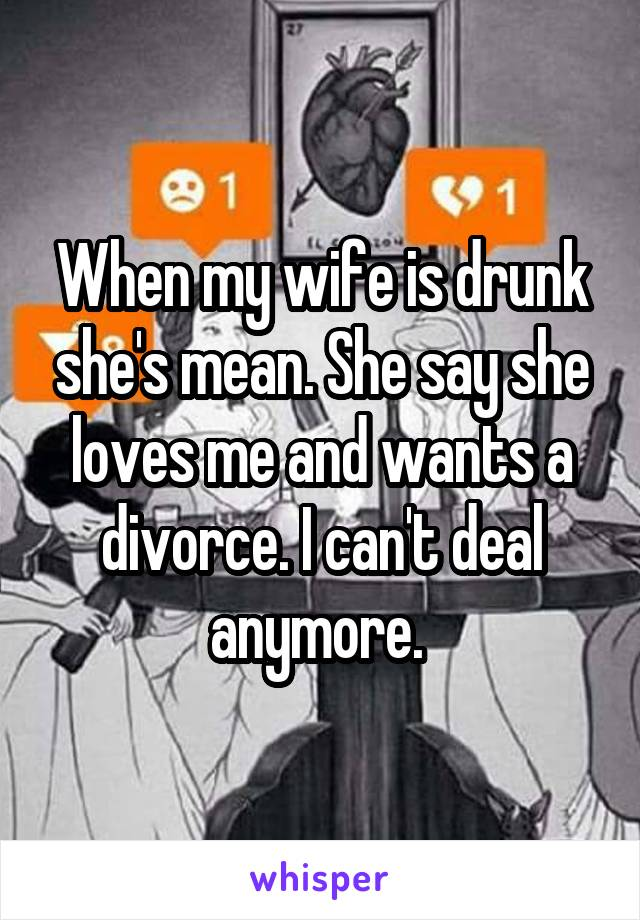 When my wife is drunk she's mean. She say she loves me and wants a divorce. I can't deal anymore.