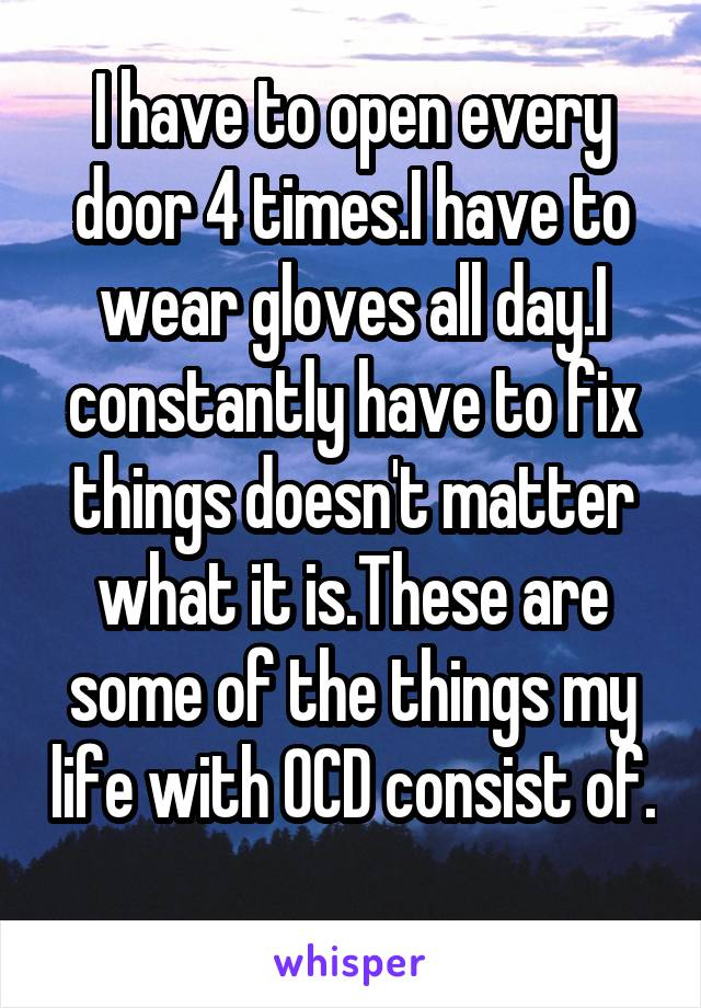 I have to open every door 4 times.I have to wear gloves all day.I constantly have to fix things doesn't matter what it is.These are some of the things my life with OCD consist of.