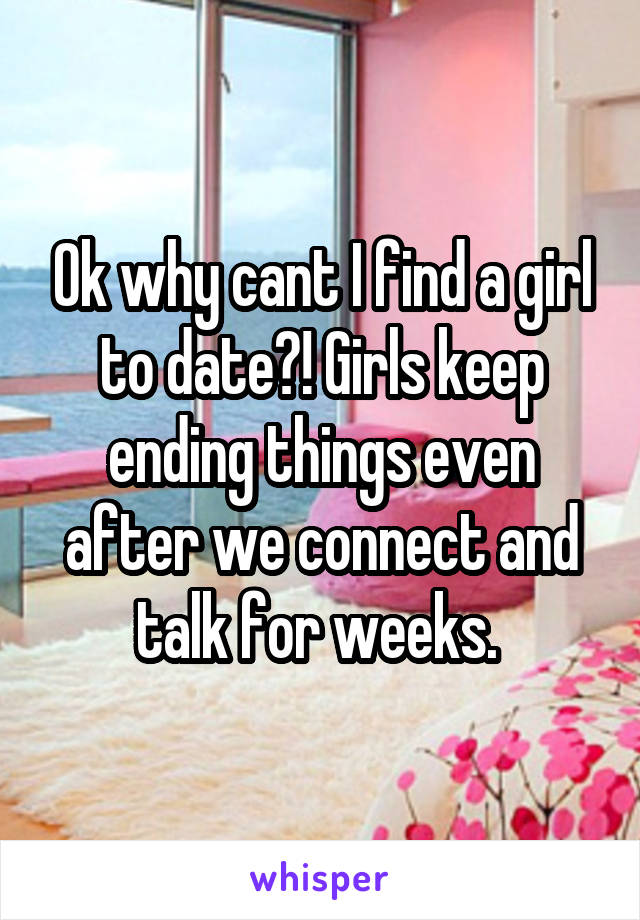 Ok why cant I find a girl to date?! Girls keep ending things even after we connect and talk for weeks.