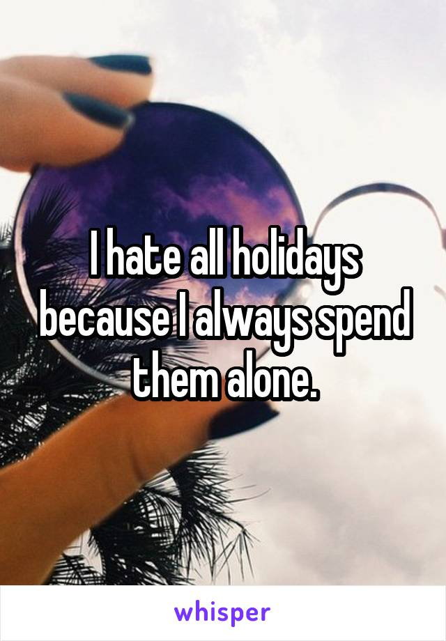 I hate all holidays because I always spend them alone.