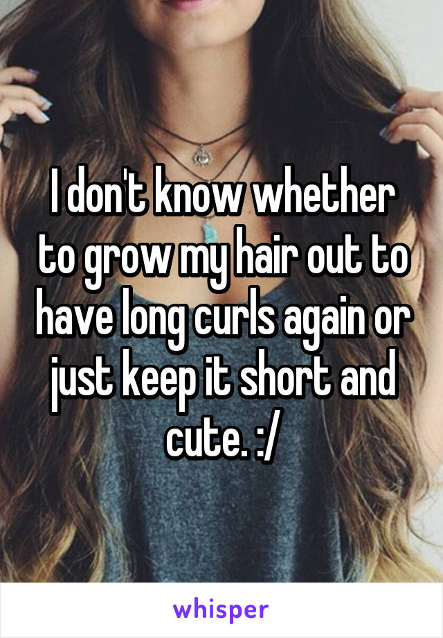 I don't know whether to grow my hair out to have long curls again or just keep it short and cute. :/