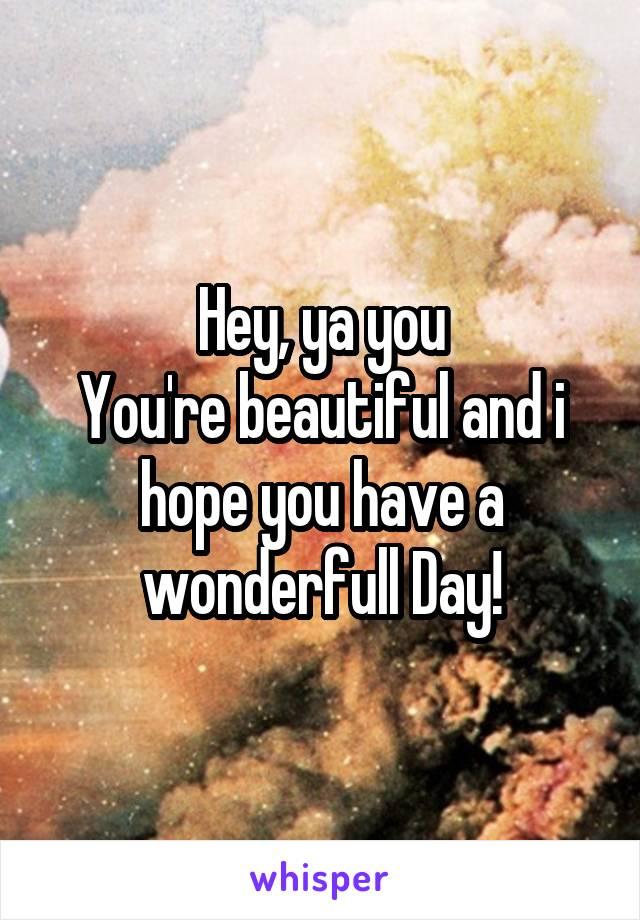 Hey, ya you You're beautiful and i hope you have a wonderfull Day!
