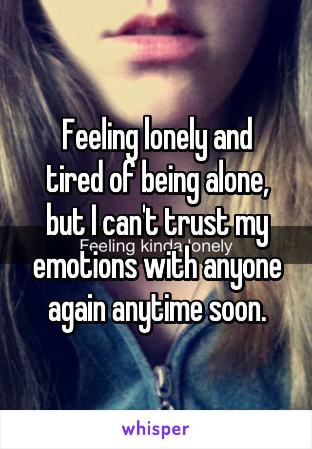 Feeling lonely and tired of being alone, but I can't trust my emotions with anyone again anytime soon.