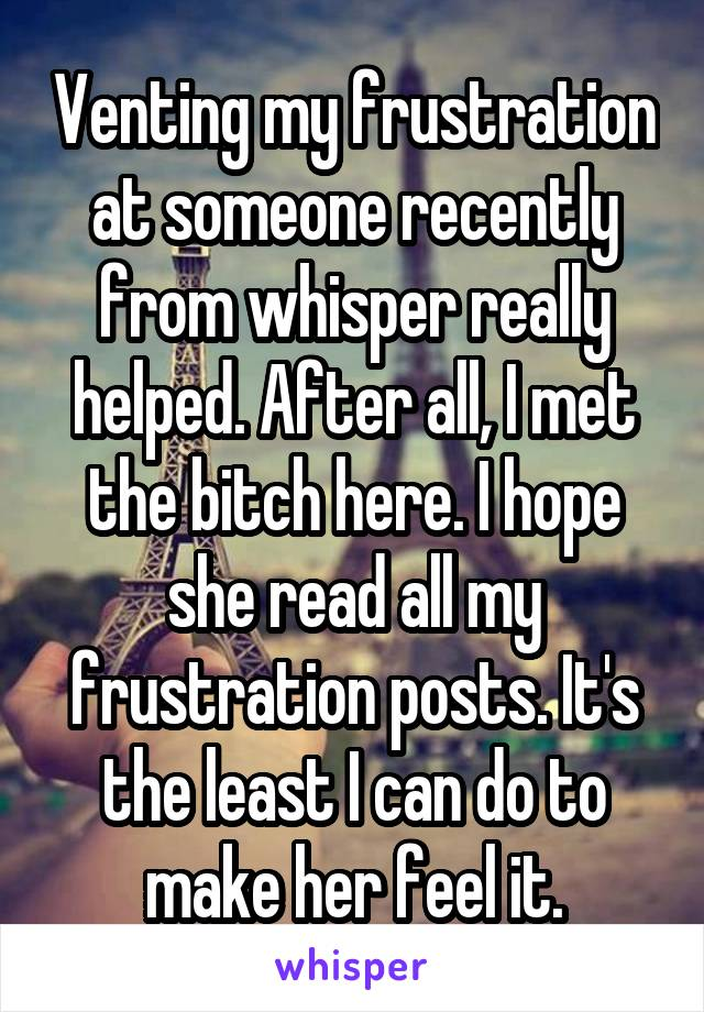 Venting my frustration at someone recently from whisper really helped. After all, I met the bitch here. I hope she read all my frustration posts. It's the least I can do to make her feel it.