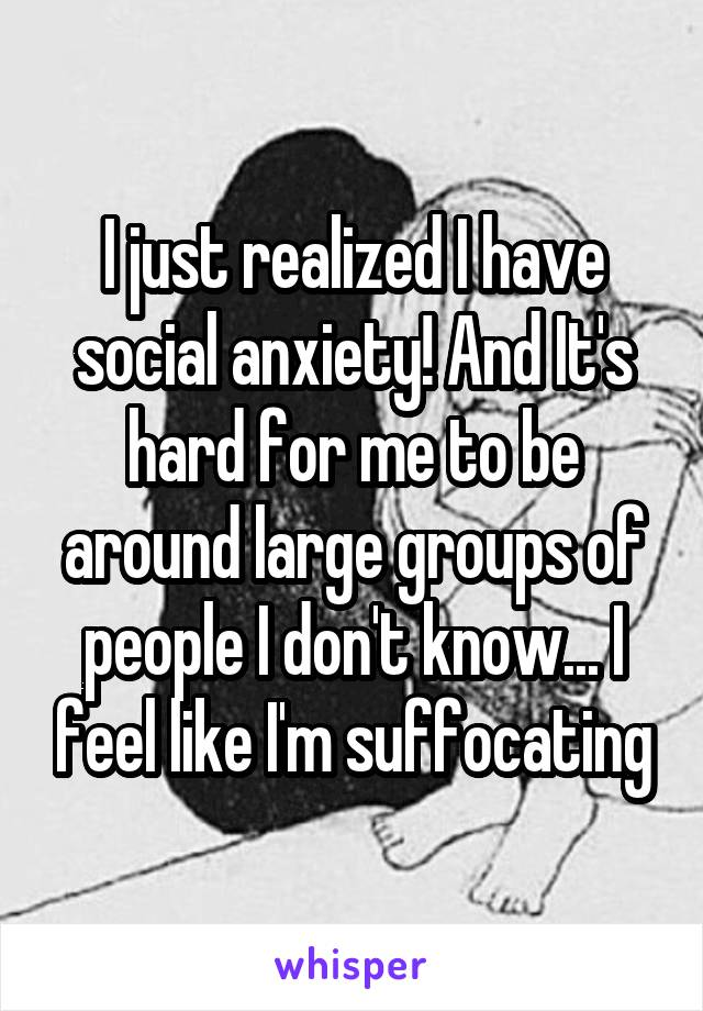 I just realized I have social anxiety! And It's hard for me to be around large groups of people I don't know... I feel like I'm suffocating