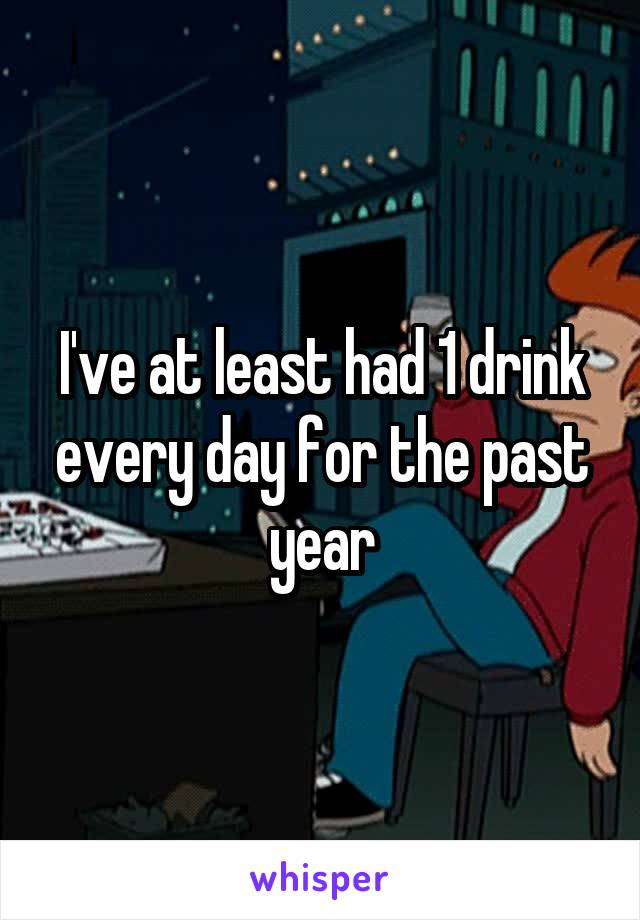 I've at least had 1 drink every day for the past year