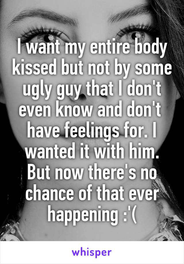 I want my entire body kissed but not by some ugly guy that I don't even know and don't  have feelings for. I wanted it with him. But now there's no chance of that ever happening :'(