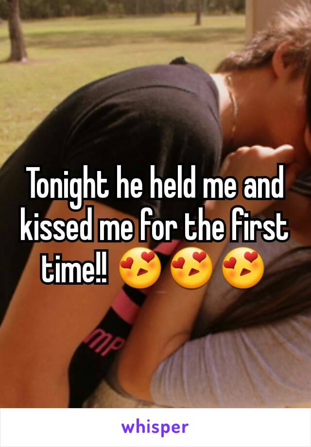 Tonight he held me and kissed me for the first time!! 😍😍😍