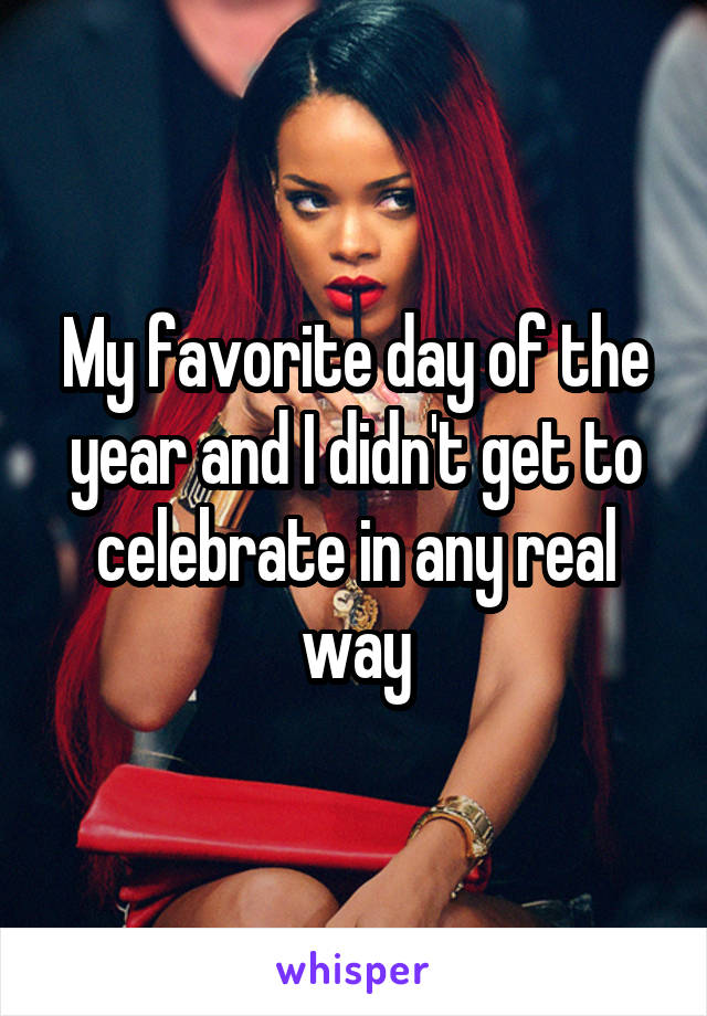 My favorite day of the year and I didn't get to celebrate in any real way