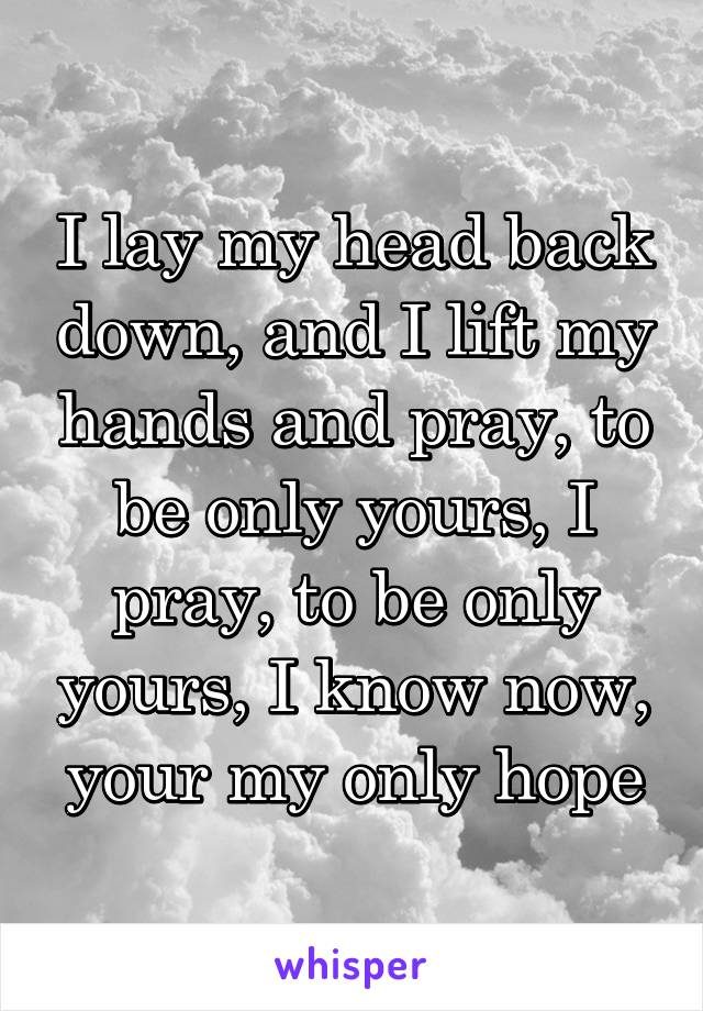 I lay my head back down, and I lift my hands and pray, to be only yours, I pray, to be only yours, I know now, your my only hope