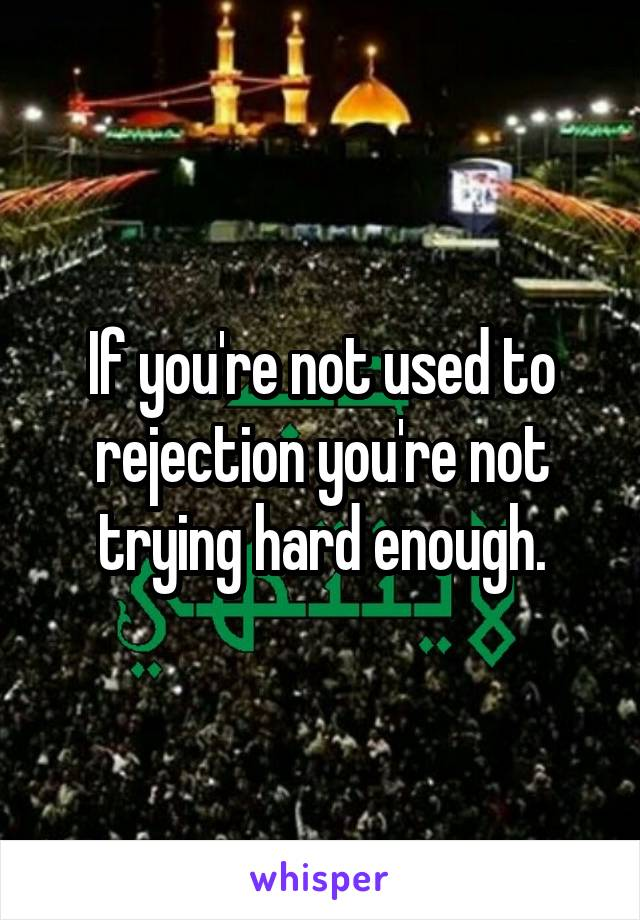 If you're not used to rejection you're not trying hard enough.