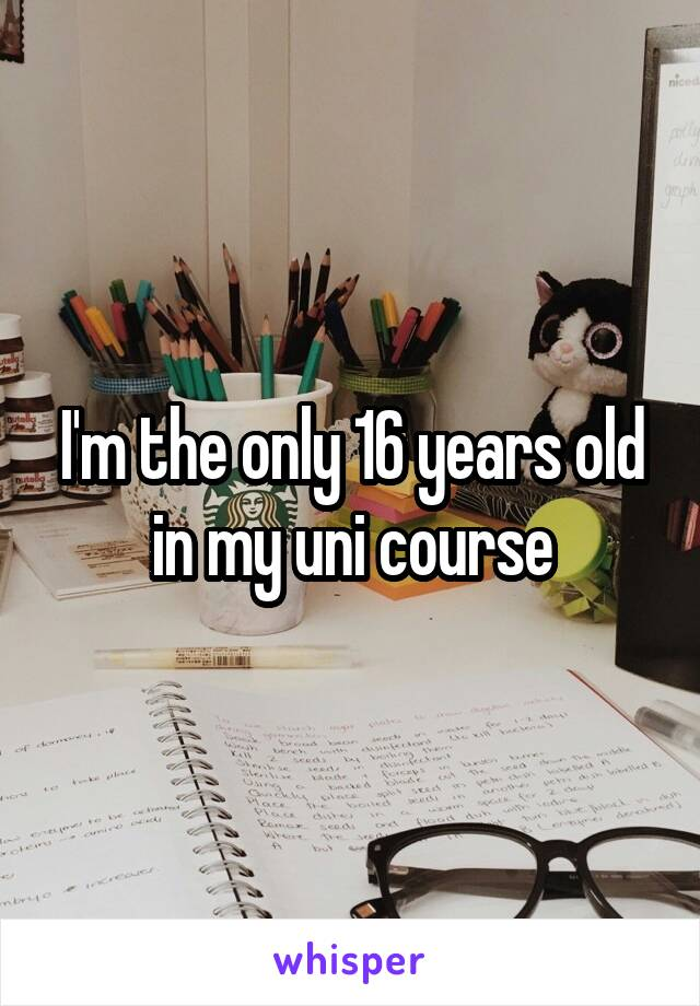 I'm the only 16 years old in my uni course