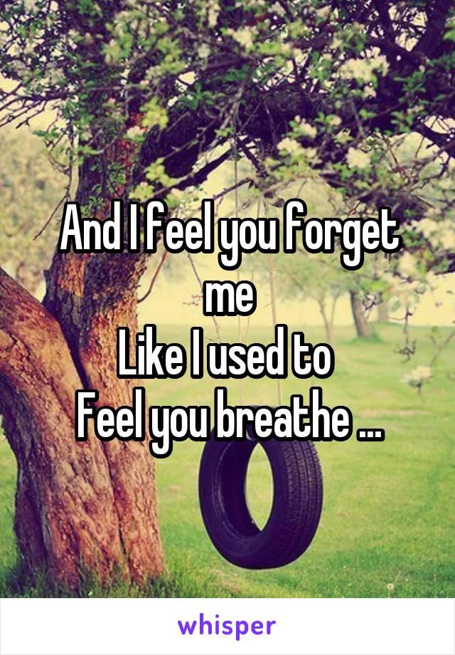 And I feel you forget me Like I used to  Feel you breathe ...