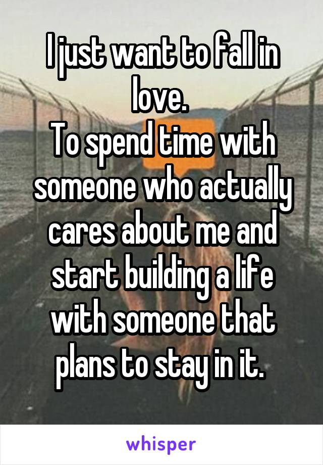 I just want to fall in love.  To spend time with someone who actually cares about me and start building a life with someone that plans to stay in it.