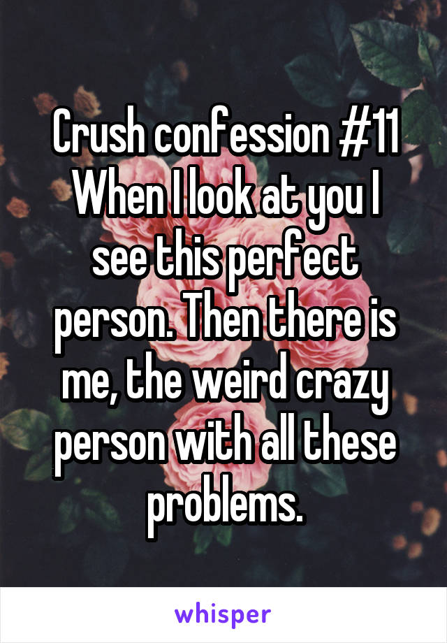 Crush confession #11 When I look at you I see this perfect person. Then there is me, the weird crazy person with all these problems.