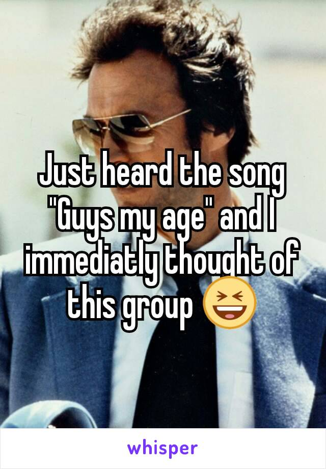 """Just heard the song """"Guys my age"""" and I immediatly thought of this group 😆"""