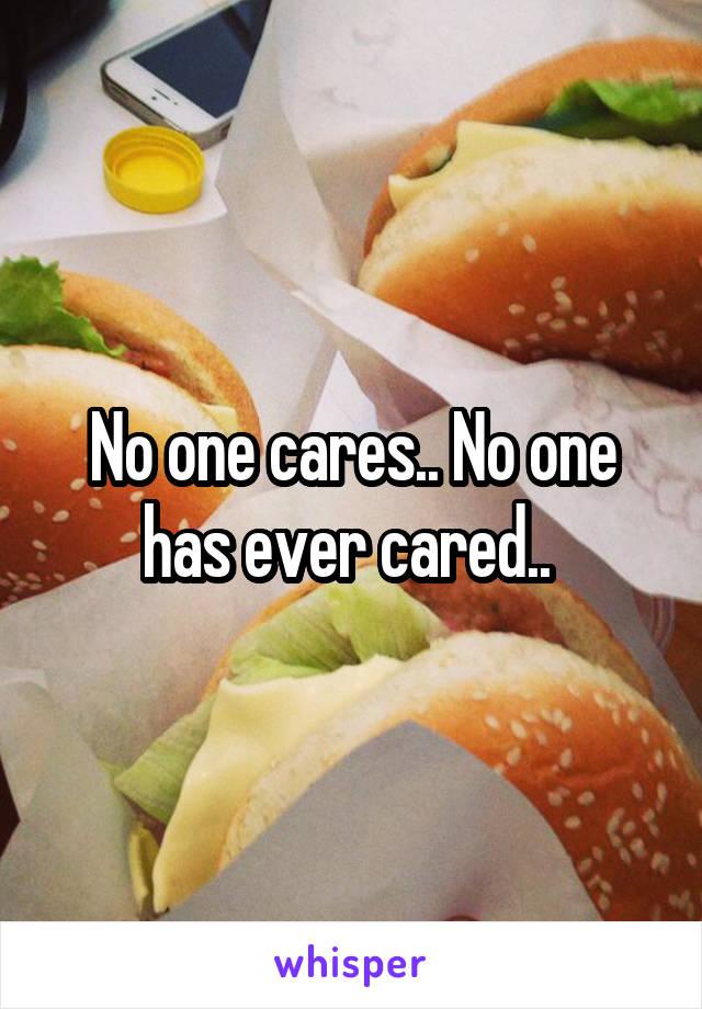 No one cares.. No one has ever cared..