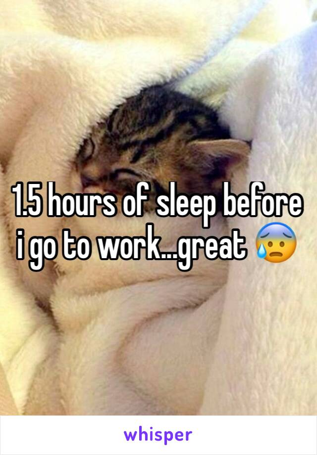 1.5 hours of sleep before i go to work...great 😰