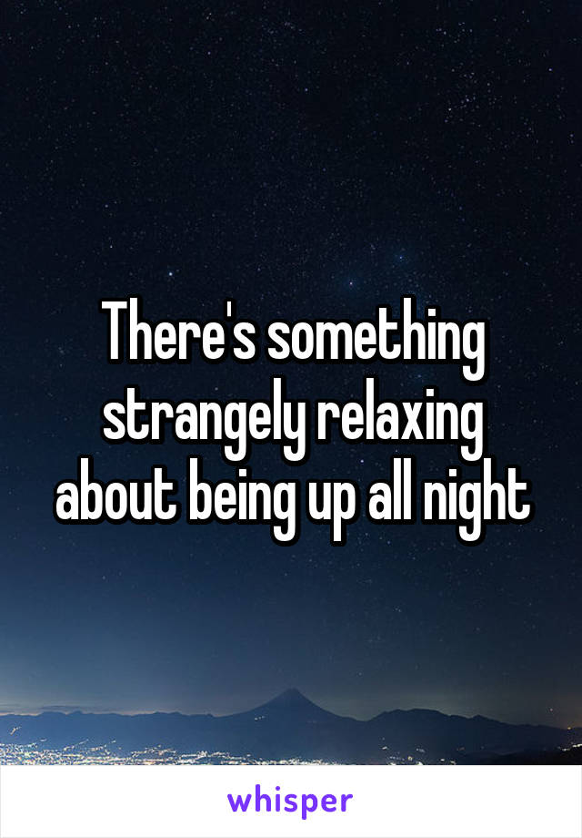 There's something strangely relaxing about being up all night