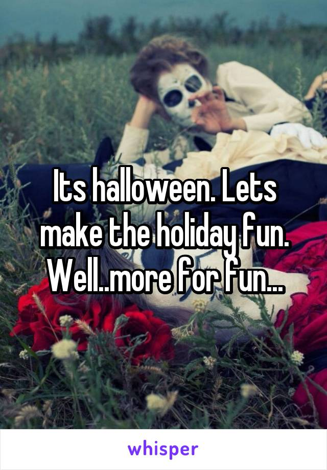 Its halloween. Lets make the holiday fun. Well..more for fun...
