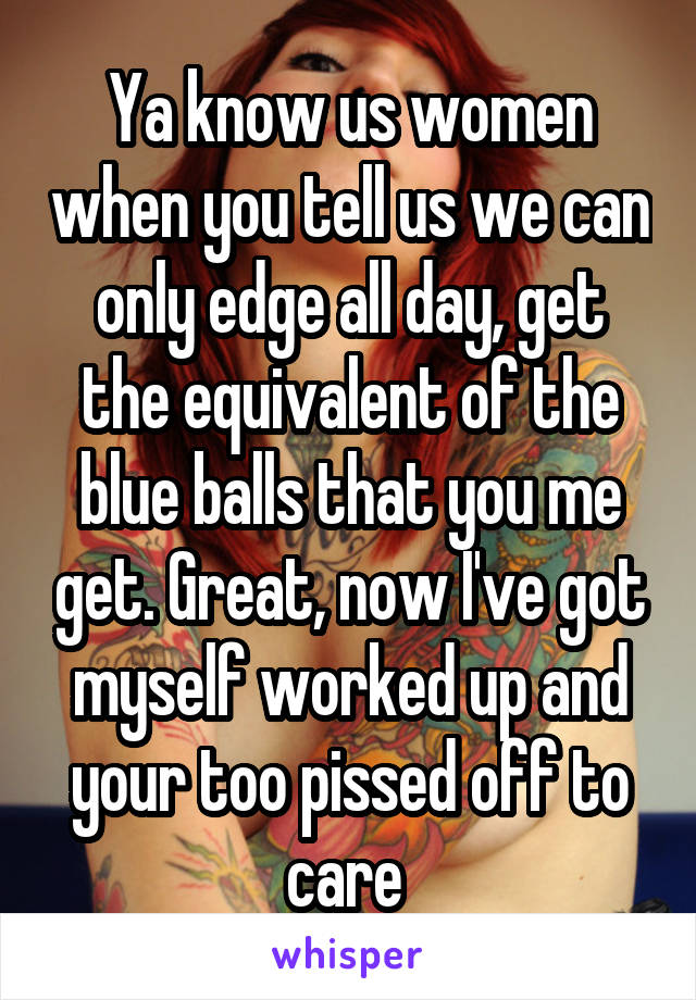 Ya know us women when you tell us we can only edge all day, get the equivalent of the blue balls that you me get. Great, now I've got myself worked up and your too pissed off to care