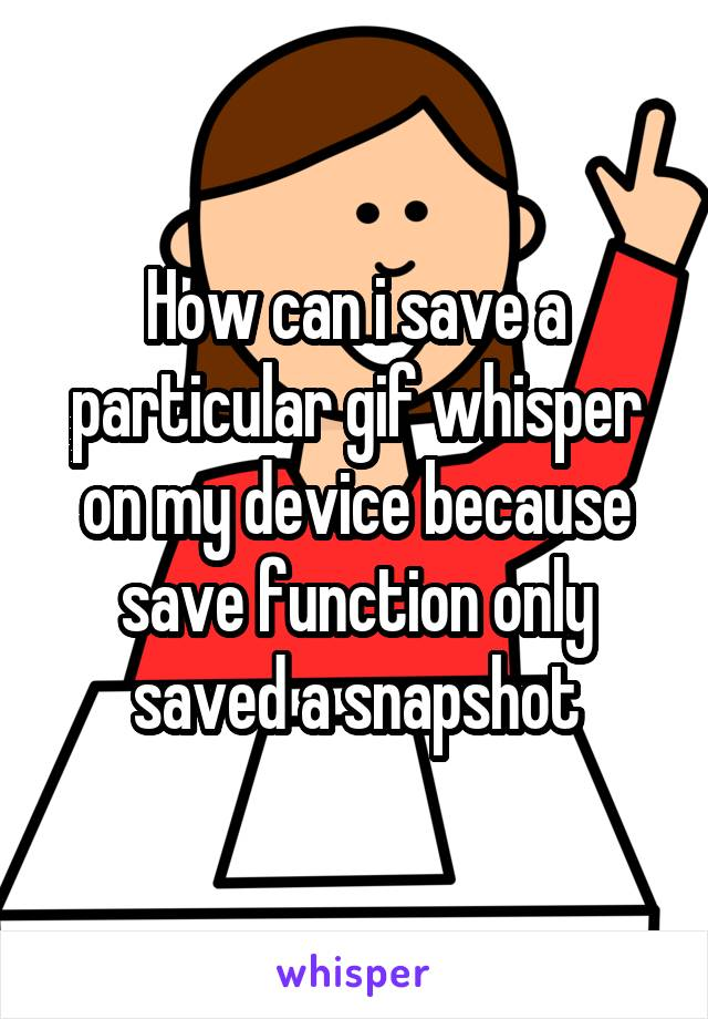 How can i save a particular gif whisper on my device because save function only saved a snapshot