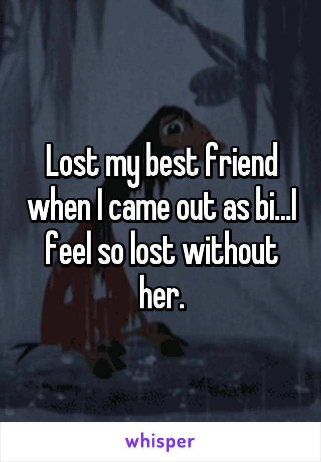 Lost my best friend when I came out as bi...I feel so lost without her.