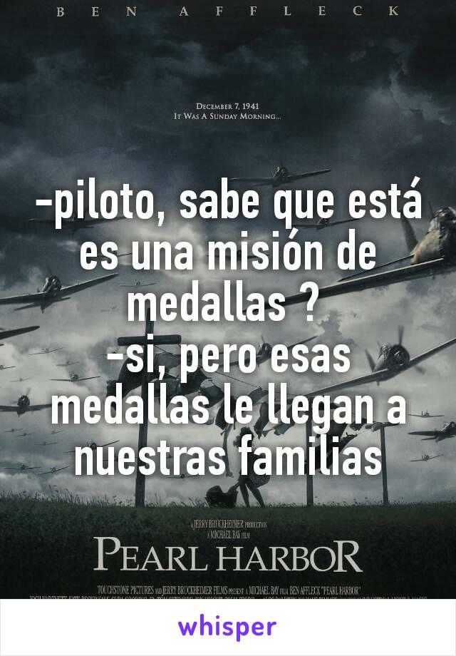 -piloto, sabe que está es una misión de medallas ?  -si, pero esas medallas le llegan a nuestras familias