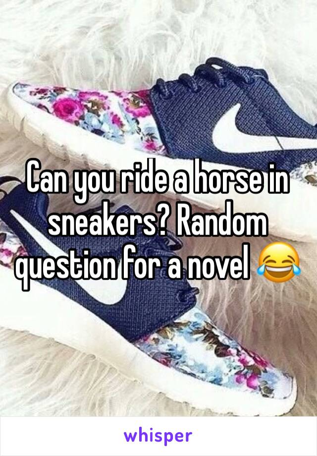 Can you ride a horse in sneakers? Random question for a novel 😂