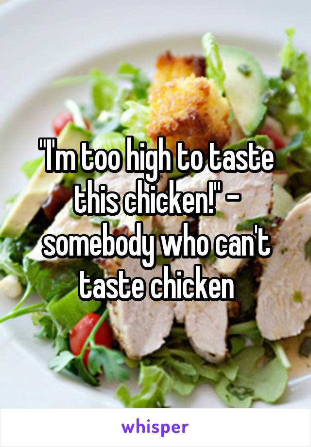 """""""I'm too high to taste this chicken!"""" - somebody who can't taste chicken"""