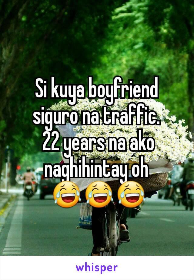 Si kuya boyfriend siguro na traffic.  22 years na ako naghihintay oh  😂😂😂