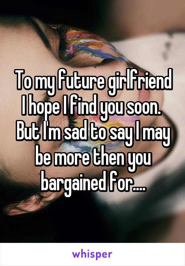 To my future girlfriend I hope I find you soon.  But I'm sad to say I may be more then you bargained for....