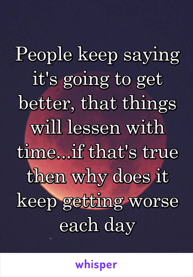 People keep saying it's going to get better, that things will lessen with time...if that's true then why does it keep getting worse each day