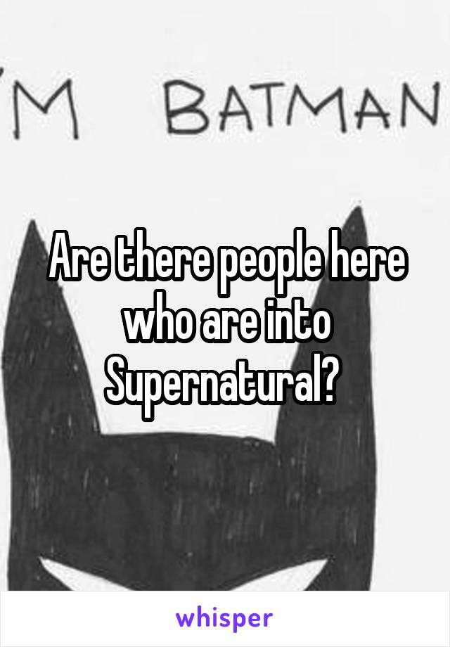 Are there people here who are into Supernatural?