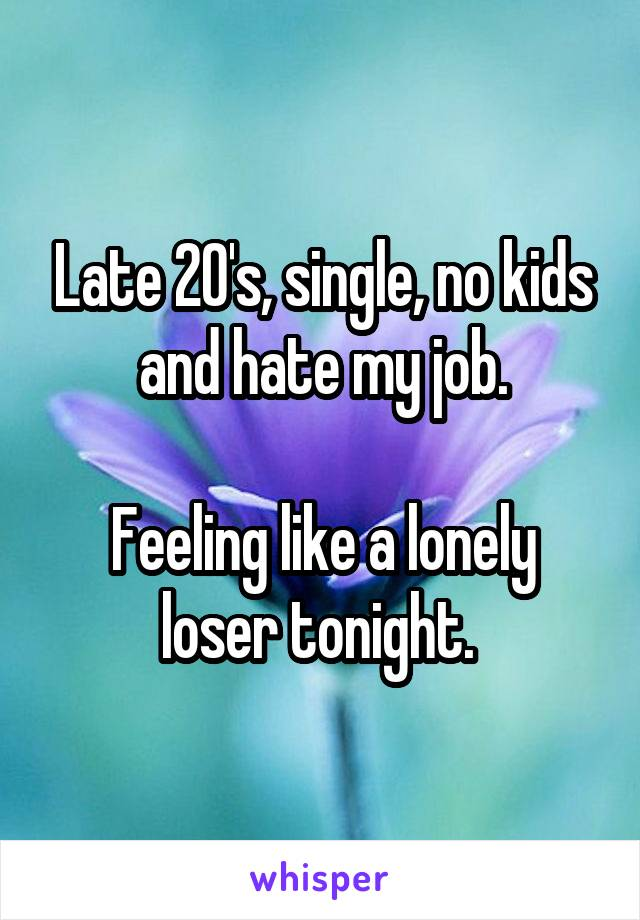 Late 20's, single, no kids and hate my job.  Feeling like a lonely loser tonight.