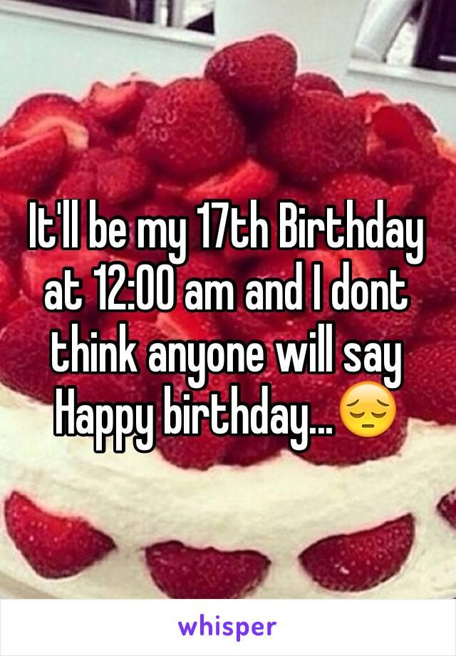 It'll be my 17th Birthday at 12:00 am and I dont think anyone will say Happy birthday...😔