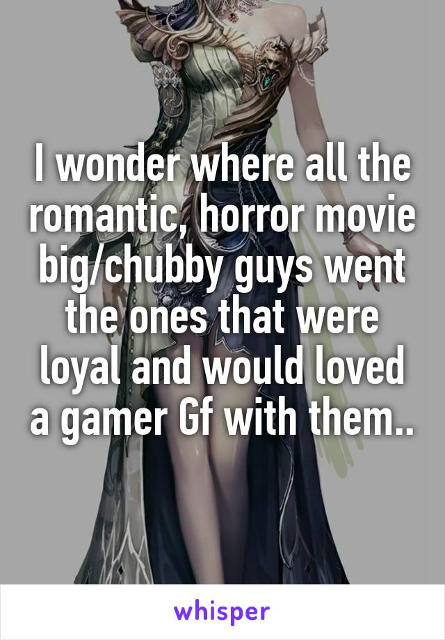 I wonder where all the romantic, horror movie big/chubby guys went the ones that were loyal and would loved a gamer Gf with them..