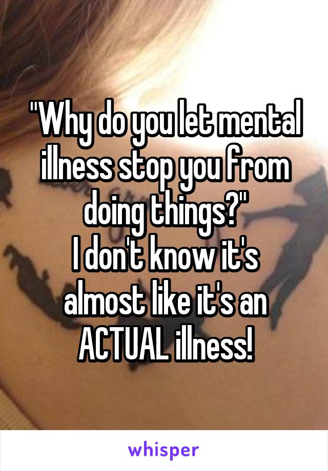 """Why do you let mental illness stop you from doing things?"" I don't know it's almost like it's an ACTUAL illness!"