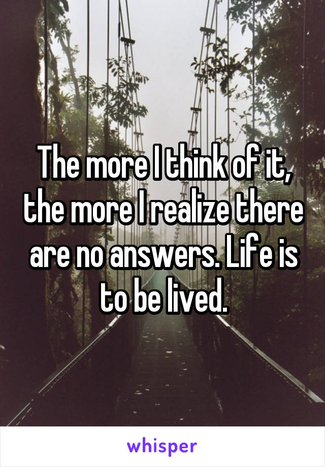 The more I think of it, the more I realize there are no answers. Life is to be lived.