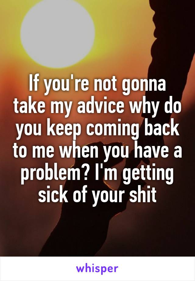If you're not gonna take my advice why do you keep coming back to me when you have a problem? I'm getting sick of your shit
