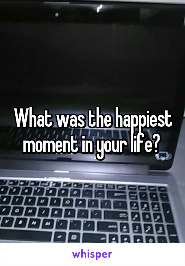 What was the happiest moment in your life?