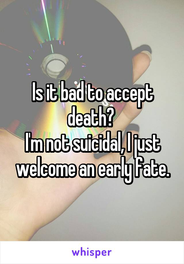 Is it bad to accept death?  I'm not suicidal, I just welcome an early fate.
