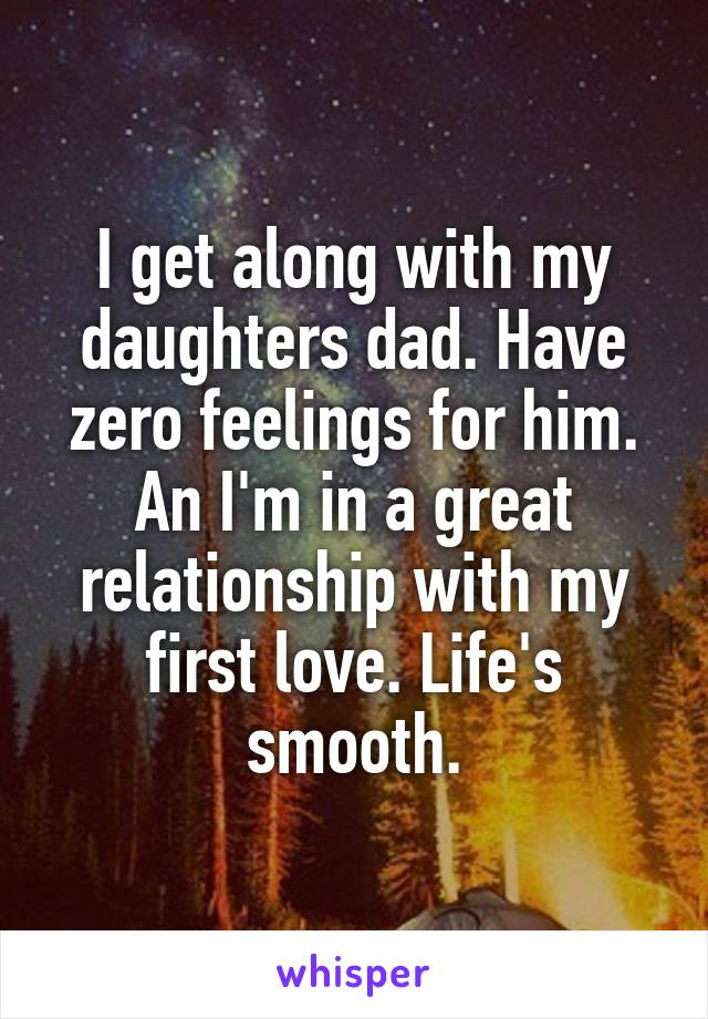 I get along with my daughters dad. Have zero feelings for him. An I'm in a great relationship with my first love. Life's smooth.