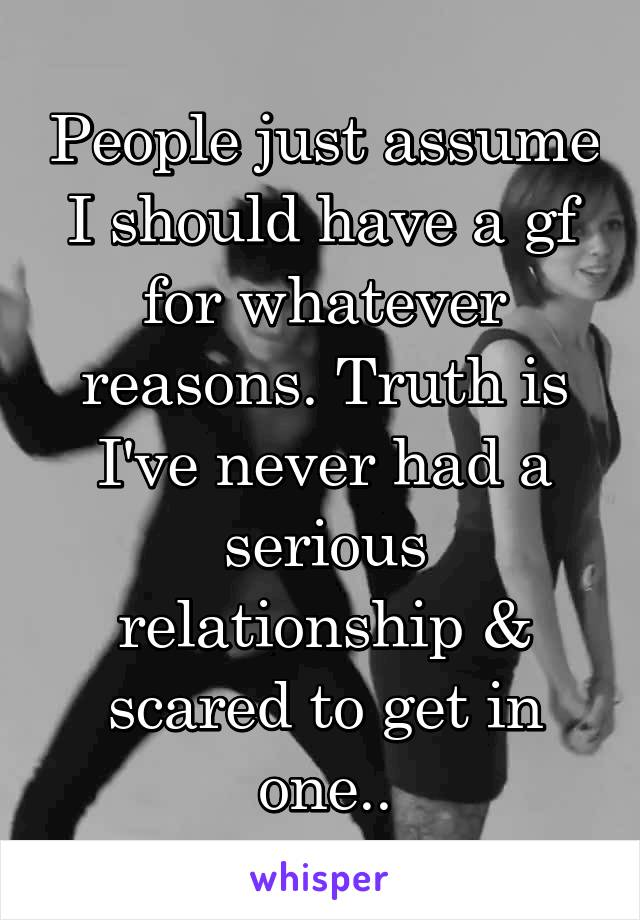 People just assume I should have a gf for whatever reasons. Truth is I've never had a serious relationship & scared to get in one..