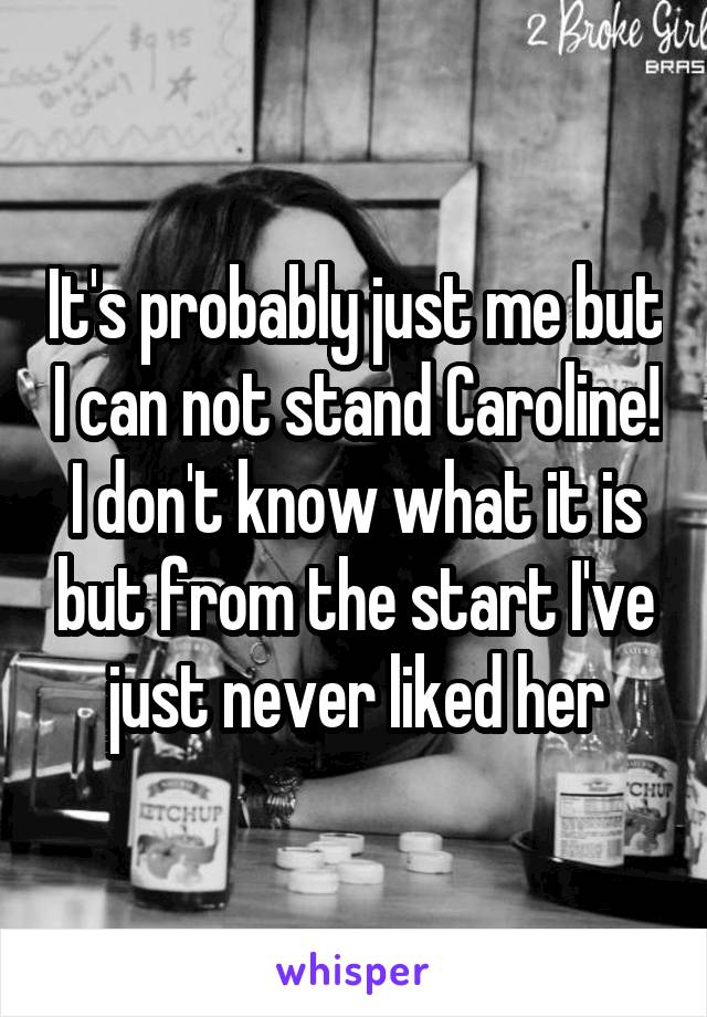 It's probably just me but I can not stand Caroline! I don't know what it is but from the start I've just never liked her