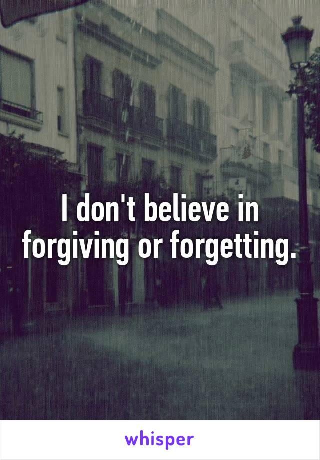 I don't believe in forgiving or forgetting.