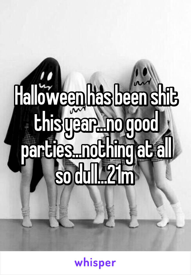 Halloween has been shit this year...no good parties...nothing at all so dull...21m