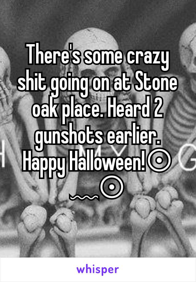 There's some crazy shit going on at Stone oak place. Heard 2 gunshots earlier. Happy Halloween!⊙﹏⊙