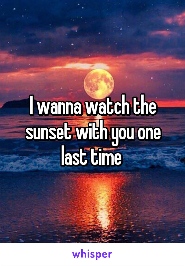I wanna watch the sunset with you one last time