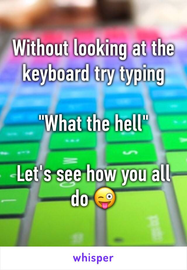 """Without looking at the keyboard try typing   """"What the hell""""  Let's see how you all do 😜"""